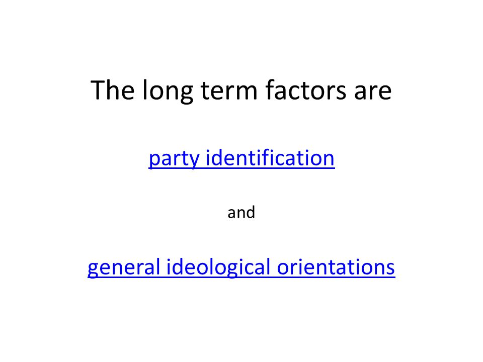 The long term factors are party identification and general ideological orientations party identification general ideological orientations