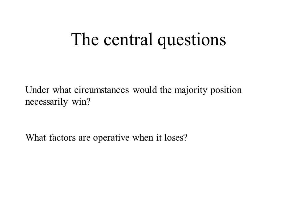 The central questions Under what circumstances would the majority position necessarily win.