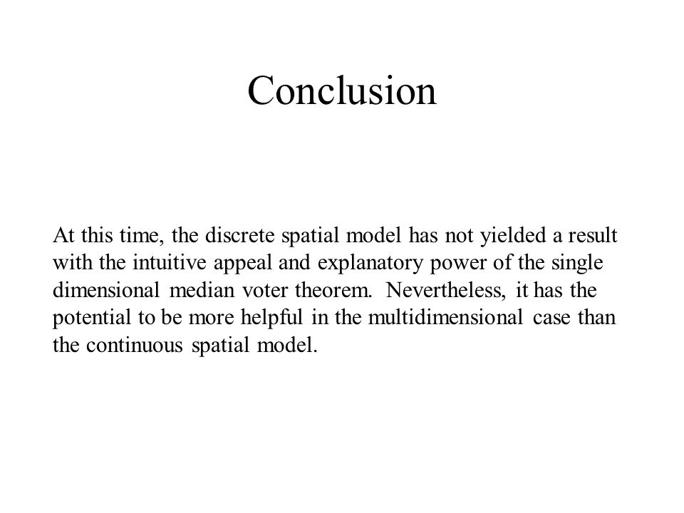 Conclusion At this time, the discrete spatial model has not yielded a result with the intuitive appeal and explanatory power of the single dimensional median voter theorem.