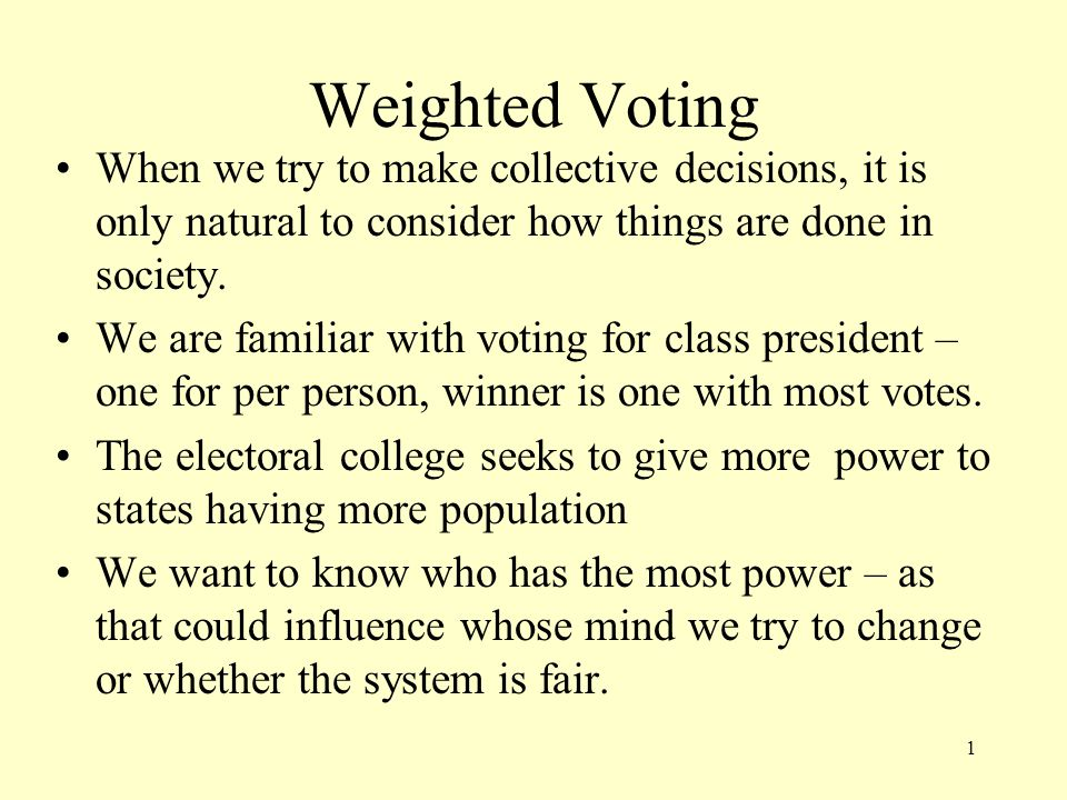 Weighted Voting When we try to make collective decisions, it is only natural to consider how things are done in society. We are familiar with voting f