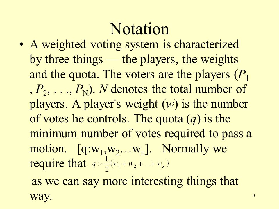 Notation A weighted voting system is characterized by three things — the players, the weights and the quota. The voters are the players (P 1, P 2,...,