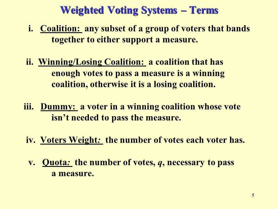 5 Weighted Voting Systems – Terms i. Coalition: any subset of a group of voters that bands together to either support a measure. ii. Winning/Losing Co