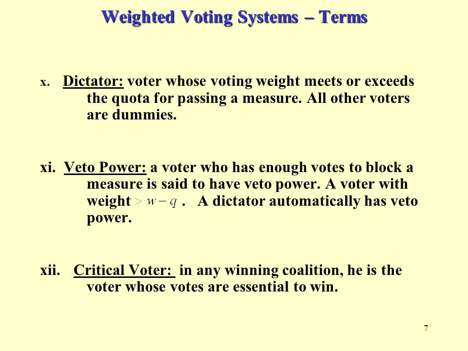 7 Weighted Voting Systems – Terms x. Dictator: voter whose voting weight meets or exceeds the quota for passing a measure. All other voters are dummie