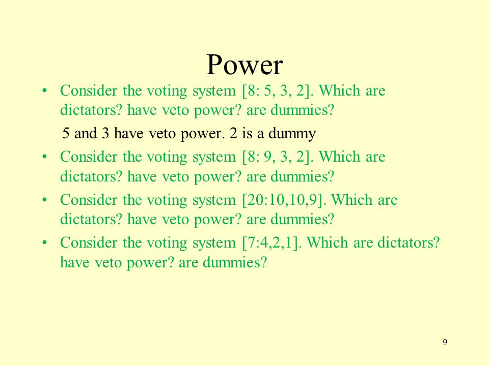 Power Consider the voting system [8: 5, 3, 2]. Which are dictators? have veto power? are dummies? 5 and 3 have veto power. 2 is a dummy Consider the v