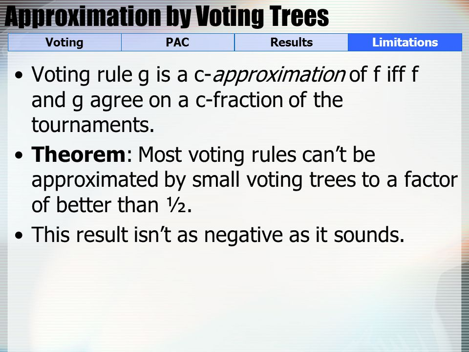 Approximation by Voting Trees Voting rule g is a c-approximation of f iff f and g agree on a c-fraction of the tournaments. Theorem: Most voting rules