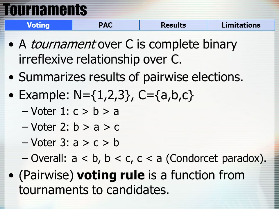 Tournaments A tournament over C is complete binary irreflexive relationship over C. Summarizes results of pairwise elections. Example: N={1,2,3}, C={a