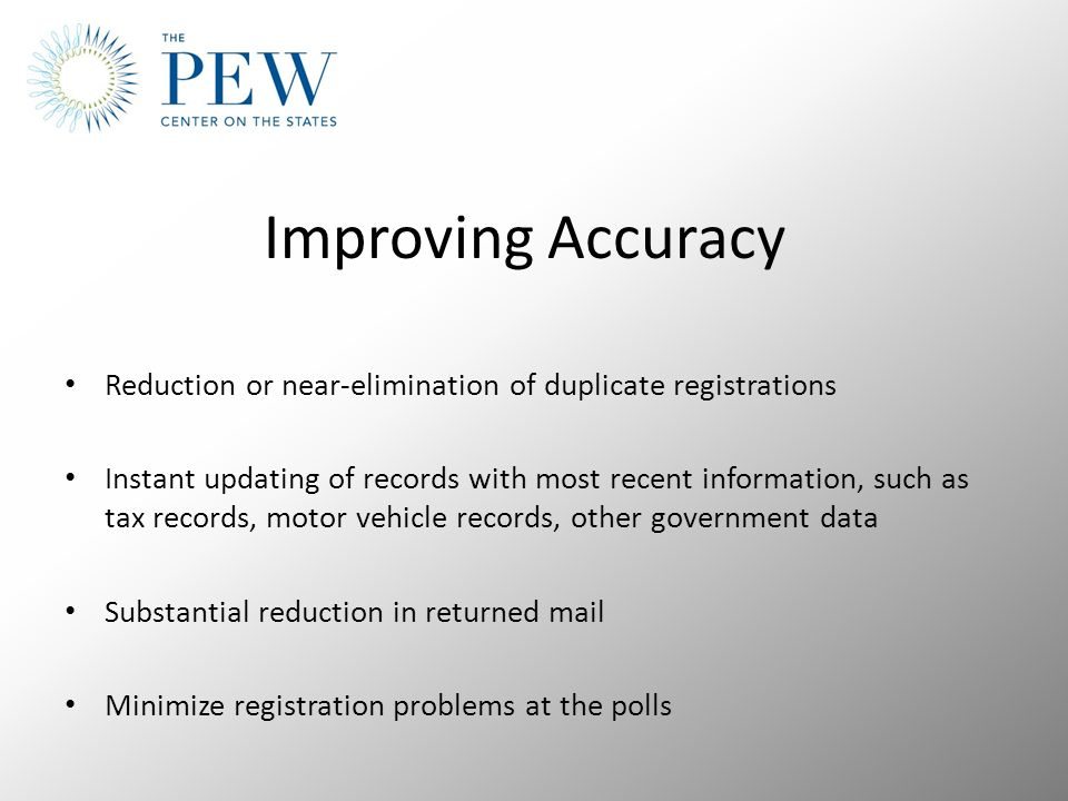 Improving Accuracy Reduction or near-elimination of duplicate registrations Instant updating of records with most recent information, such as tax records, motor vehicle records, other government data Substantial reduction in returned mail Minimize registration problems at the polls