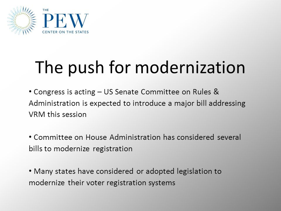 The push for modernization Congress is acting – US Senate Committee on Rules & Administration is expected to introduce a major bill addressing VRM this session Committee on House Administration has considered several bills to modernize registration Many states have considered or adopted legislation to modernize their voter registration systems