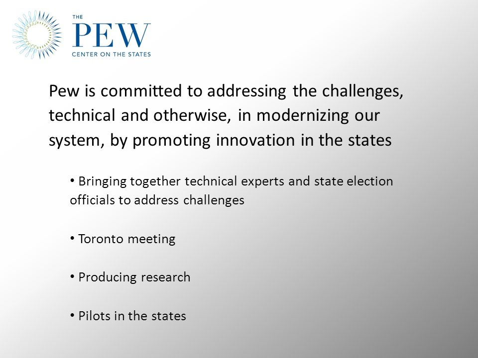 Pew is committed to addressing the challenges, technical and otherwise, in modernizing our system, by promoting innovation in the states Bringing together technical experts and state election officials to address challenges Toronto meeting Producing research Pilots in the states