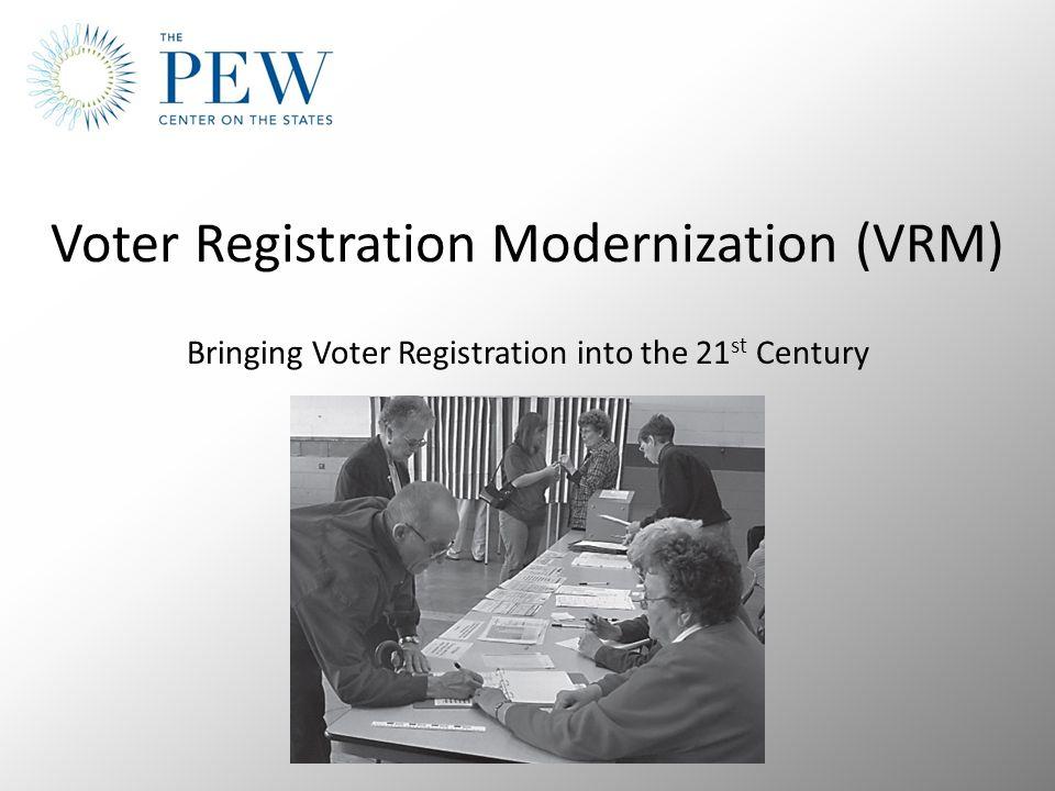 Voter Registration Modernization (VRM) Bringing Voter Registration into the 21 st Century