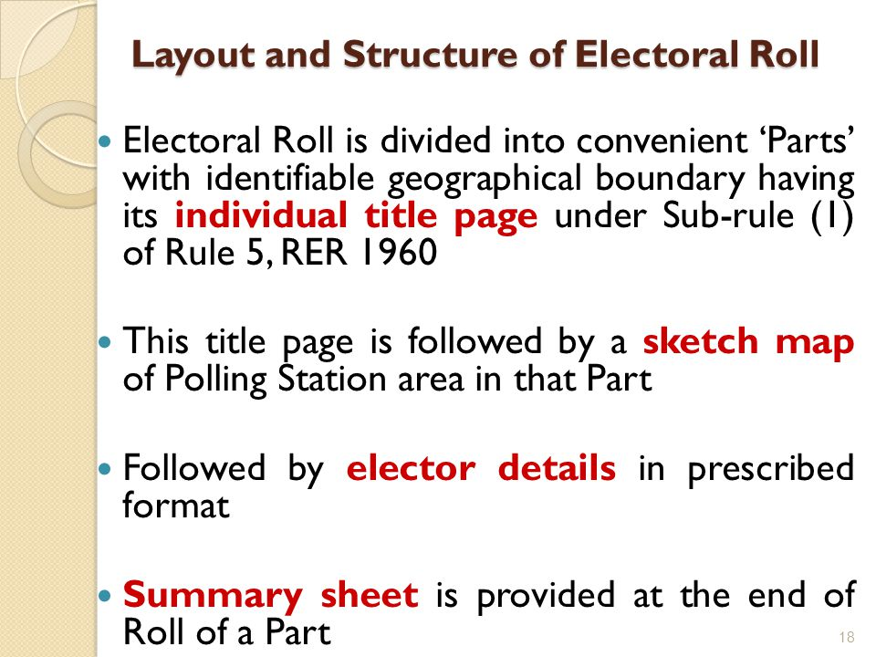Layout and Structure of Electoral Roll Layout and Structure of Electoral Roll Electoral Roll is divided into convenient 'Parts' with identifiable geog