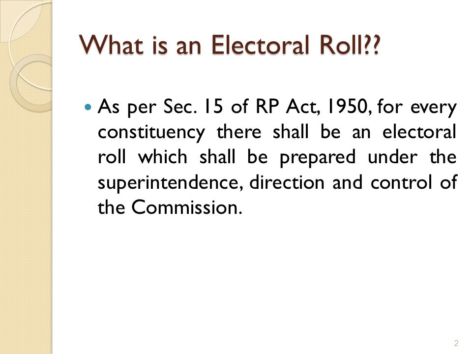 What is an Electoral Roll?? As per Sec. 15 of RP Act, 1950, for every constituency there shall be an electoral roll which shall be prepared under the