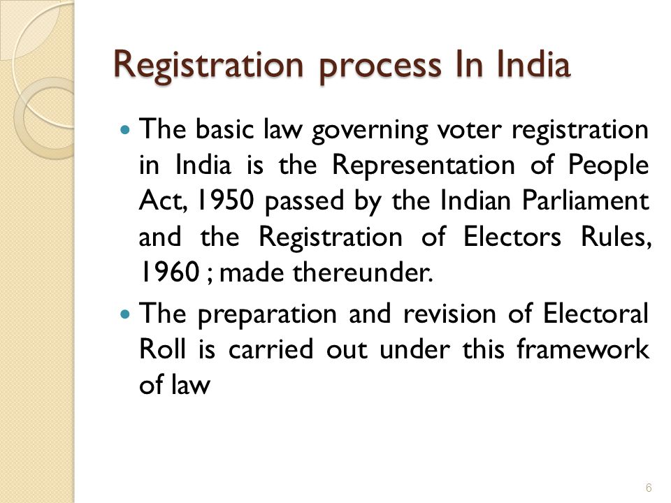 Registration process In India The basic law governing voter registration in India is the Representation of People Act, 1950 passed by the Indian Parliament and the Registration of Electors Rules, 1960 ; made thereunder.