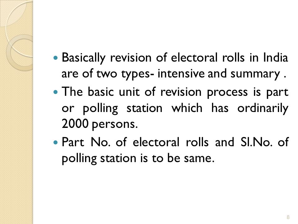Basically revision of electoral rolls in India are of two types- intensive and summary. The basic unit of revision process is part or polling station