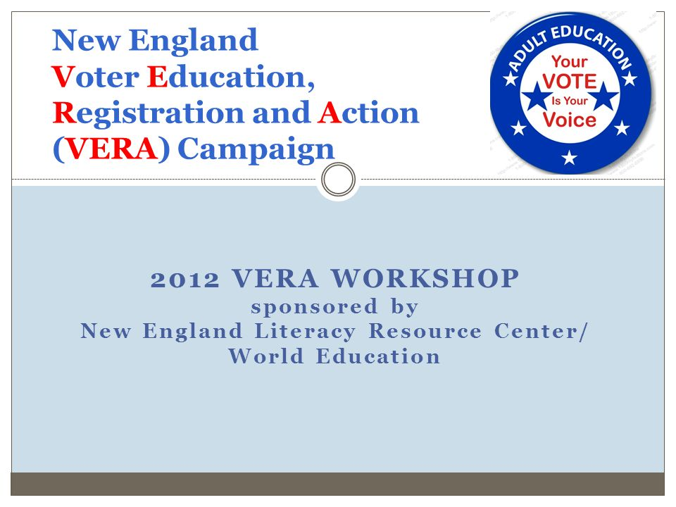 2012 VERA WORKSHOP sponsored by New England Literacy Resource Center/ World Education New England Voter Education, Registration and Action (VERA) Camp