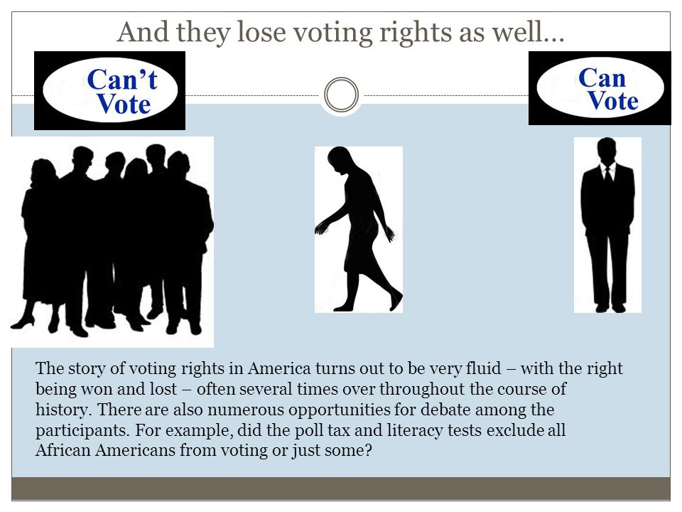 And they lose voting rights as well… The story of voting rights in America turns out to be very fluid – with the right being won and lost – often seve