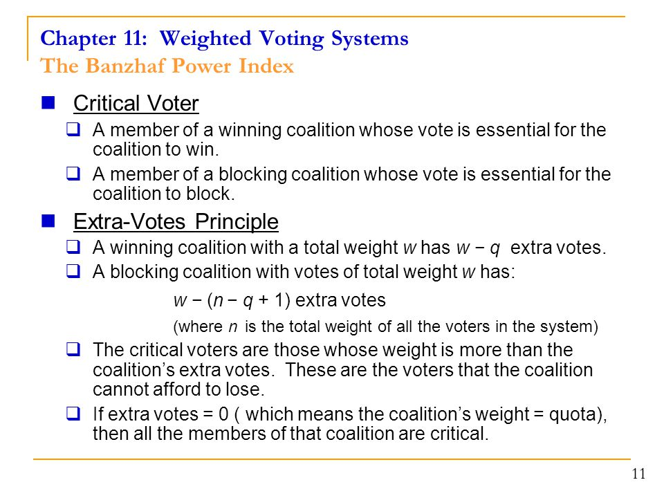 Chapter 11: Weighted Voting Systems The Banzhaf Power Index Critical Voter  A member of a winning coalition whose vote is essential for the coalition