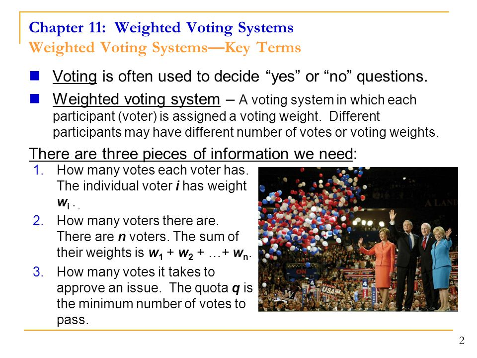 Chapter 11: Weighted Voting Systems Weighted Voting Systems—Key Terms Shorthand notation: [ q : w 1, w 2, …, w n ] Quota: q is the minimum number of votes needed to pass a measure.