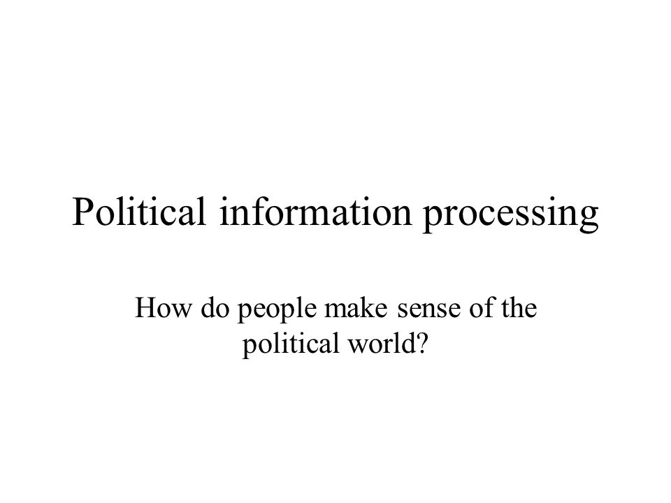 Political information processing How do people make sense of the political world?
