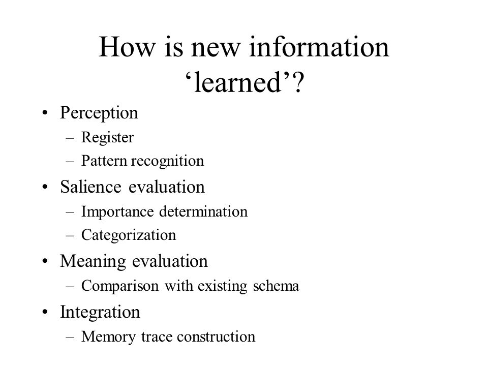 How is new information 'learned'? Perception –Register –Pattern recognition Salience evaluation –Importance determination –Categorization Meaning eval