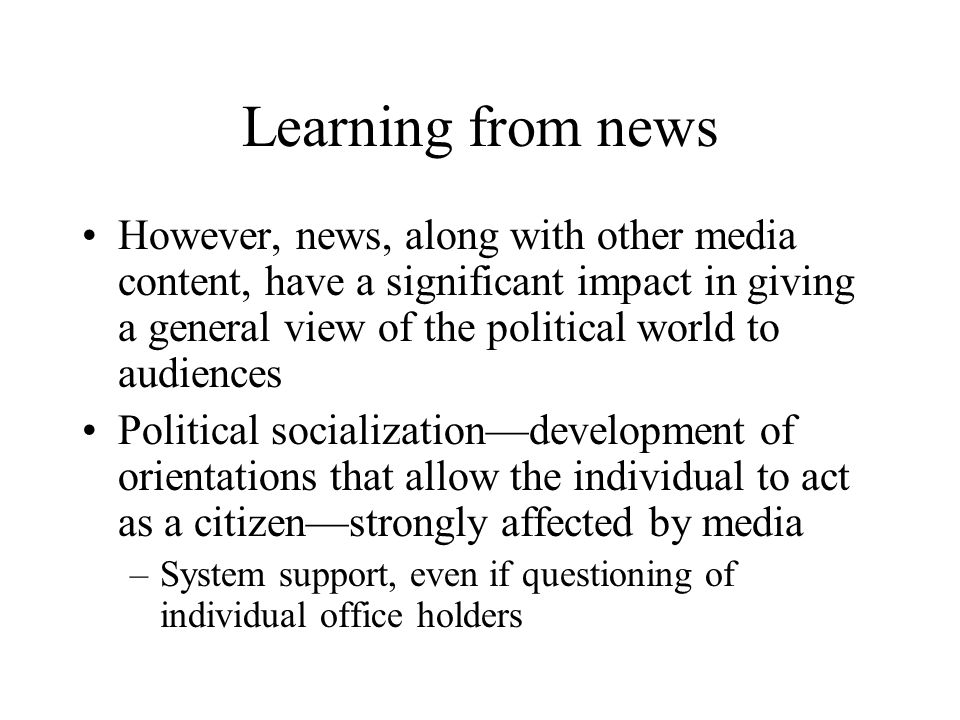 Learning from news However, news, along with other media content, have a significant impact in giving a general view of the political world to audienc