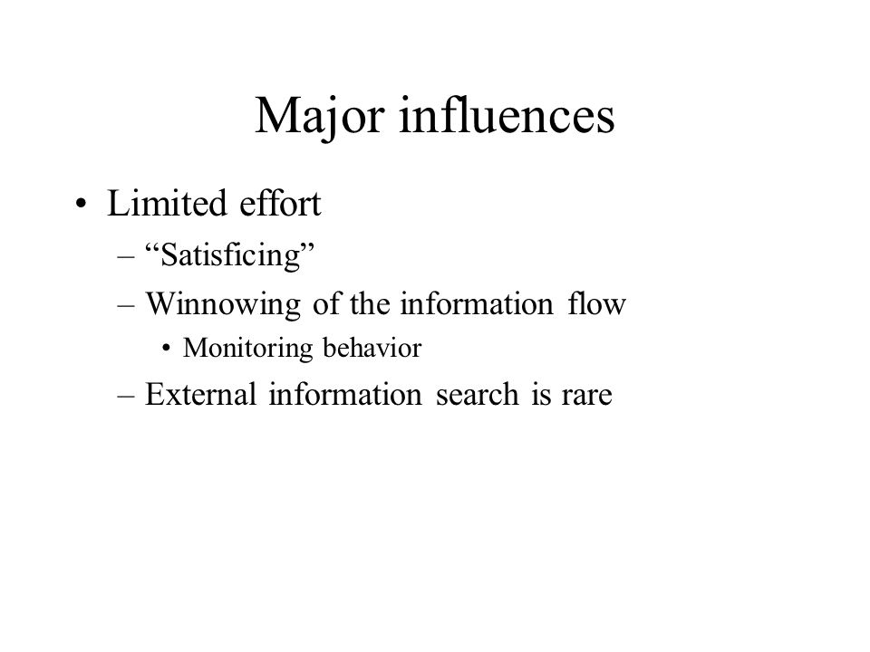 "Major influences Limited effort –""Satisficing"" –Winnowing of the information flow Monitoring behavior –External information search is rare"