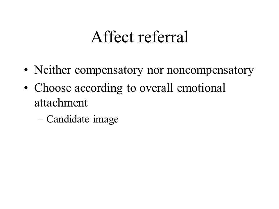 Affect referral Neither compensatory nor noncompensatory Choose according to overall emotional attachment –Candidate image