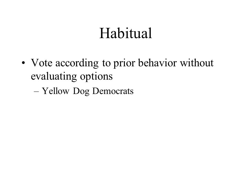 Habitual Vote according to prior behavior without evaluating options –Yellow Dog Democrats