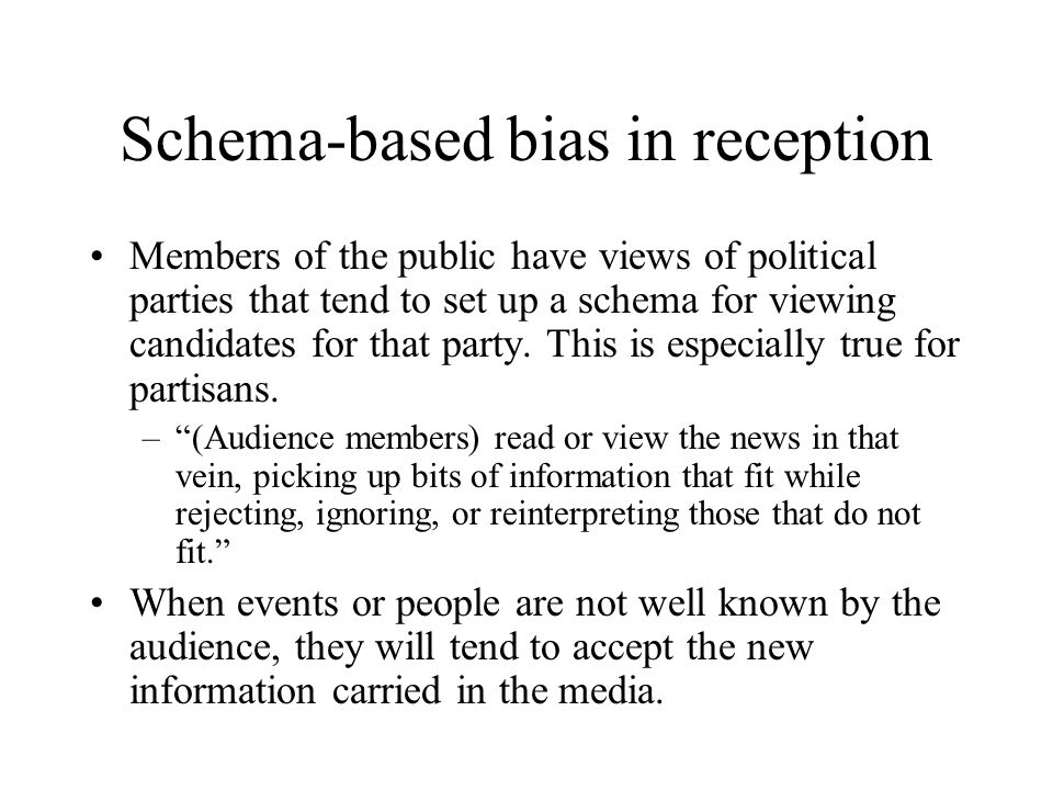 Schema-based bias in reception Members of the public have views of political parties that tend to set up a schema for viewing candidates for that part