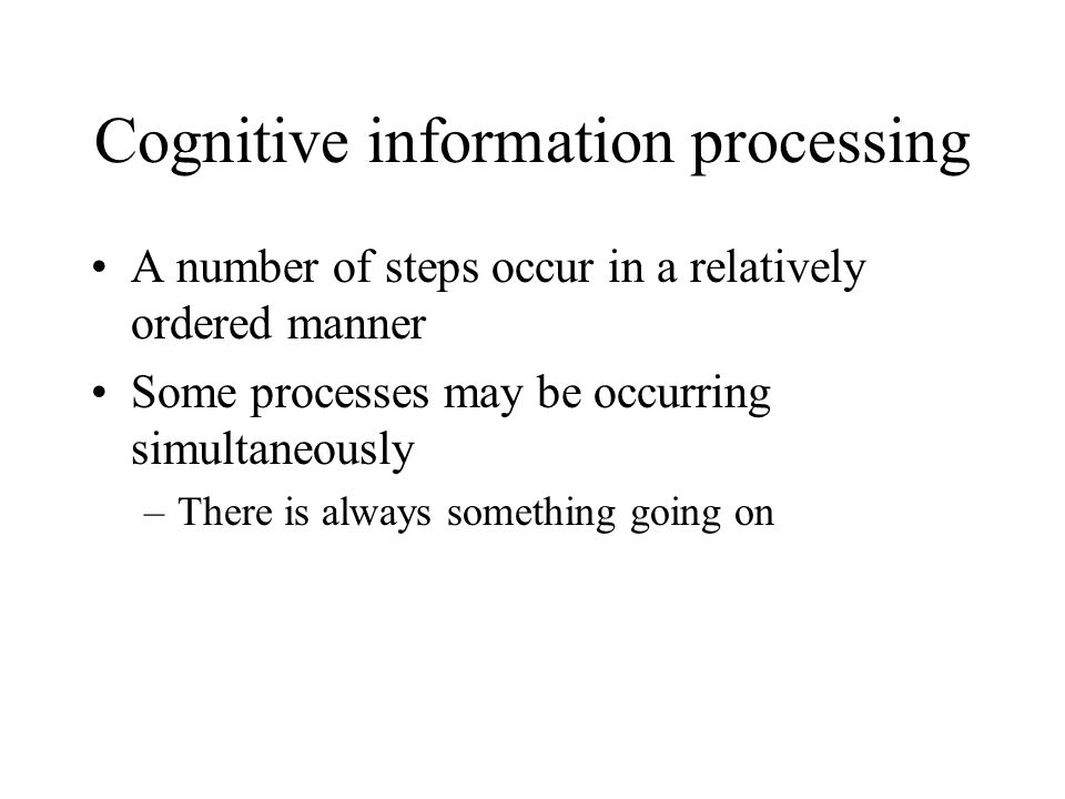 Cognitive information processing A number of steps occur in a relatively ordered manner Some processes may be occurring simultaneously –There is alway