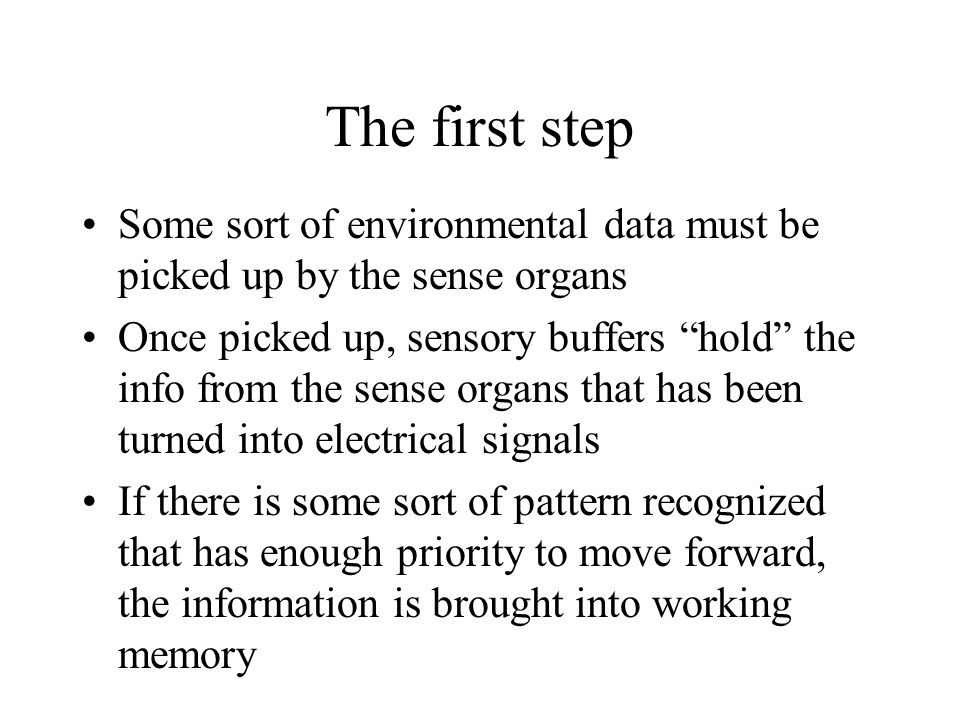 "The first step Some sort of environmental data must be picked up by the sense organs Once picked up, sensory buffers ""hold"" the info from the sense or"