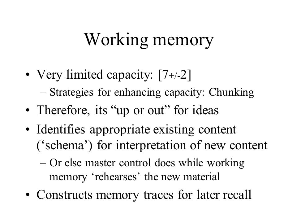 "Working memory Very limited capacity: [7 +/- 2] –Strategies for enhancing capacity: Chunking Therefore, its ""up or out"" for ideas Identifies appropria"