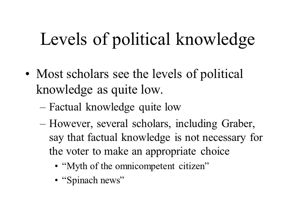Levels of political knowledge Most scholars see the levels of political knowledge as quite low. –Factual knowledge quite low –However, several scholar