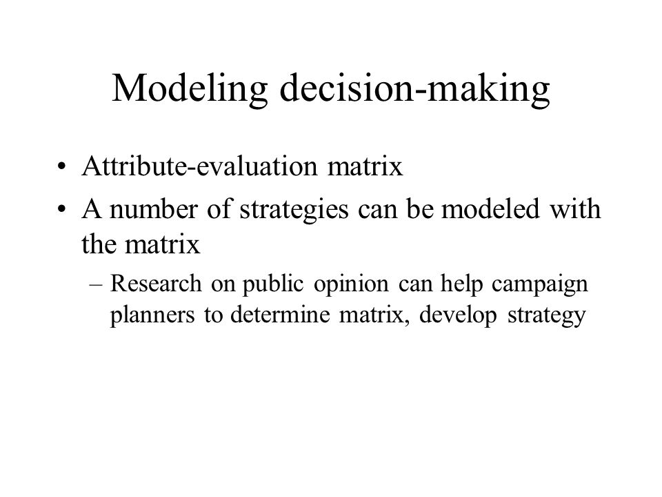 Modeling decision-making Attribute-evaluation matrix A number of strategies can be modeled with the matrix –Research on public opinion can help campai