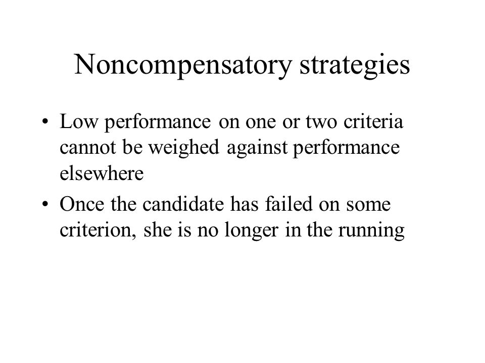 Noncompensatory strategies Low performance on one or two criteria cannot be weighed against performance elsewhere Once the candidate has failed on som