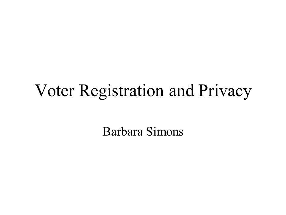 Voter Registration and Privacy Barbara Simons