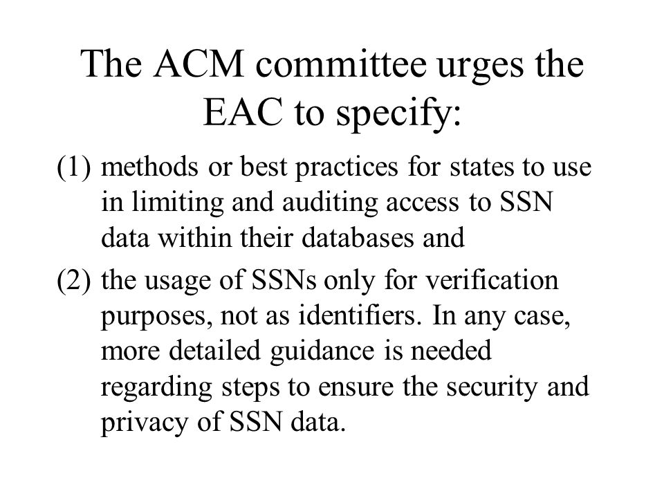 The ACM committee urges the EAC to specify: (1)methods or best practices for states to use in limiting and auditing access to SSN data within their databases and (2)the usage of SSNs only for verification purposes, not as identifiers.