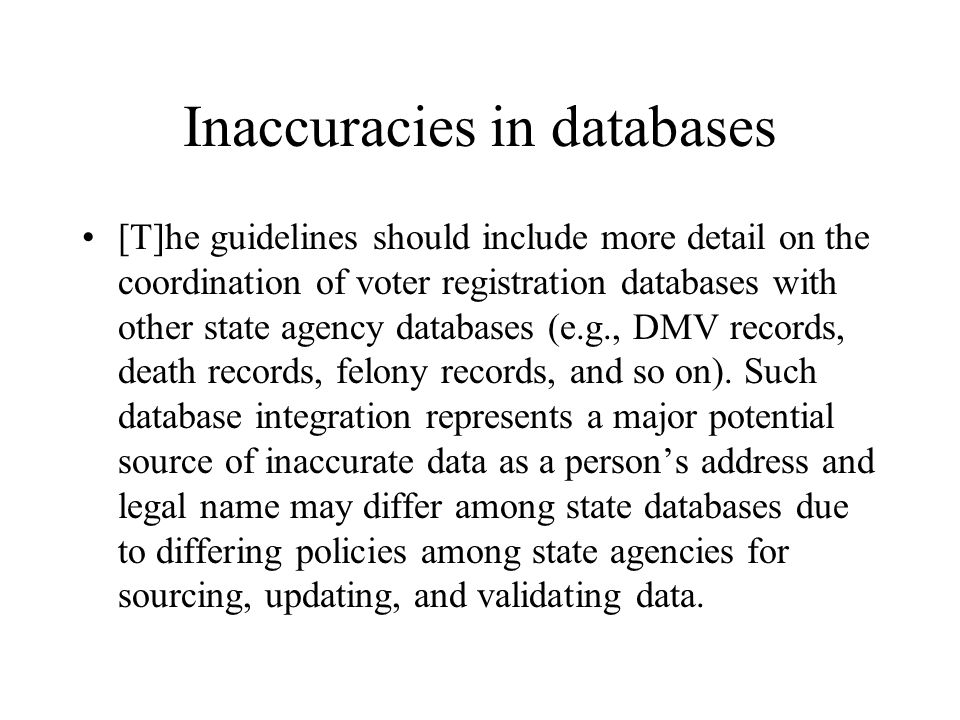 Inaccuracies in databases [T]he guidelines should include more detail on the coordination of voter registration databases with other state agency databases (e.g., DMV records, death records, felony records, and so on).