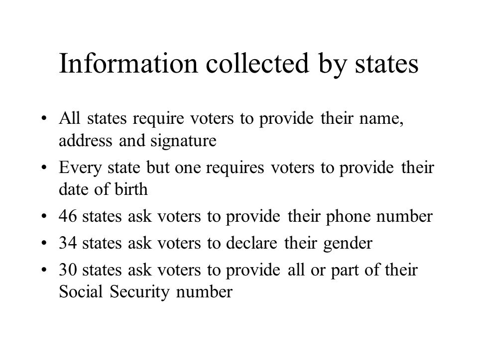 Information collected by states All states require voters to provide their name, address and signature Every state but one requires voters to provide their date of birth 46 states ask voters to provide their phone number 34 states ask voters to declare their gender 30 states ask voters to provide all or part of their Social Security number