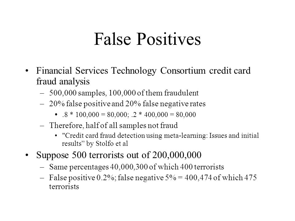False Positives Financial Services Technology Consortium credit card fraud analysis –500,000 samples, 100,000 of them fraudulent –20% false positive and 20% false negative rates.