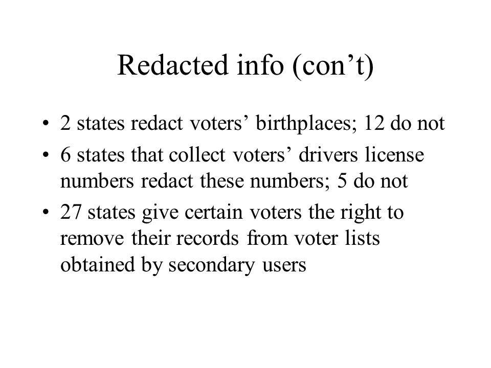 Redacted info (con't) 2 states redact voters' birthplaces; 12 do not 6 states that collect voters' drivers license numbers redact these numbers; 5 do not 27 states give certain voters the right to remove their records from voter lists obtained by secondary users