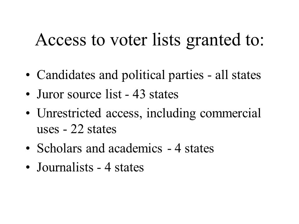 Access to voter lists granted to: Candidates and political parties - all states Juror source list - 43 states Unrestricted access, including commercial uses - 22 states Scholars and academics - 4 states Journalists - 4 states