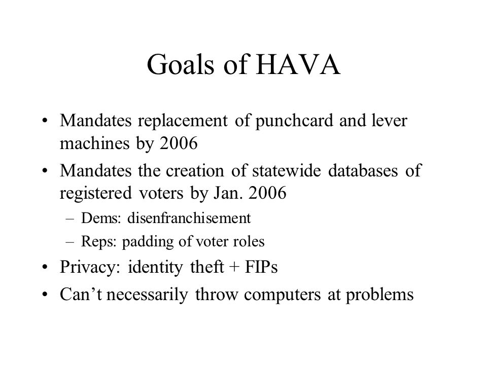 Goals of HAVA Mandates replacement of punchcard and lever machines by 2006 Mandates the creation of statewide databases of registered voters by Jan.
