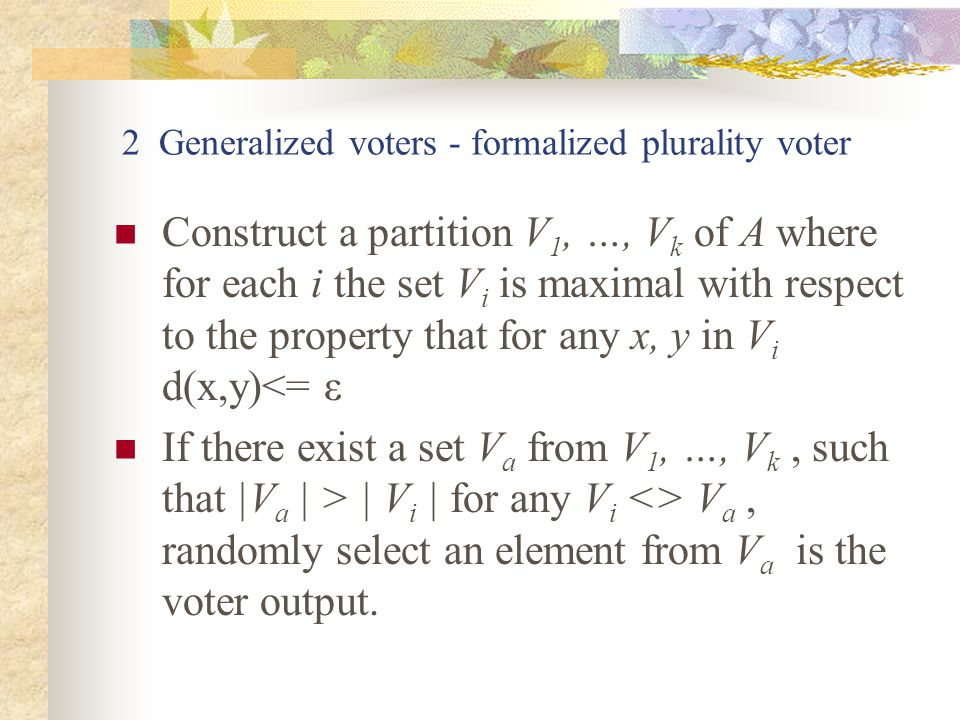 2 Generalized voters - formalized plurality voter Construct a partition V 1, …, V k of A where for each i the set V i is maximal with respect to the property that for any x, y in V i d(x,y)<= ε If there exist a set V a from V 1, …, V k, such that |V a | > | V i | for any V i <> V a, randomly select an element from V a is the voter output.