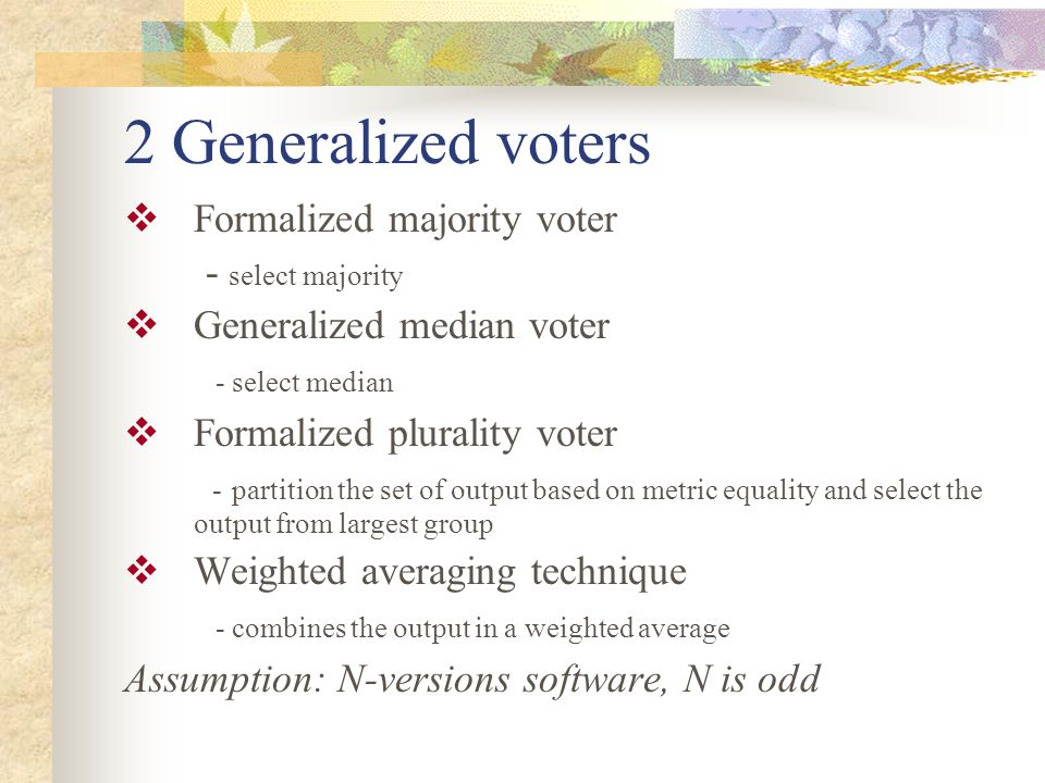 2 Generalized voters  Formalized majority voter - select majority  Generalized median voter - select median  Formalized plurality voter - partition the set of output based on metric equality and select the output from largest group  Weighted averaging technique - combines the output in a weighted average Assumption: N-versions software, N is odd