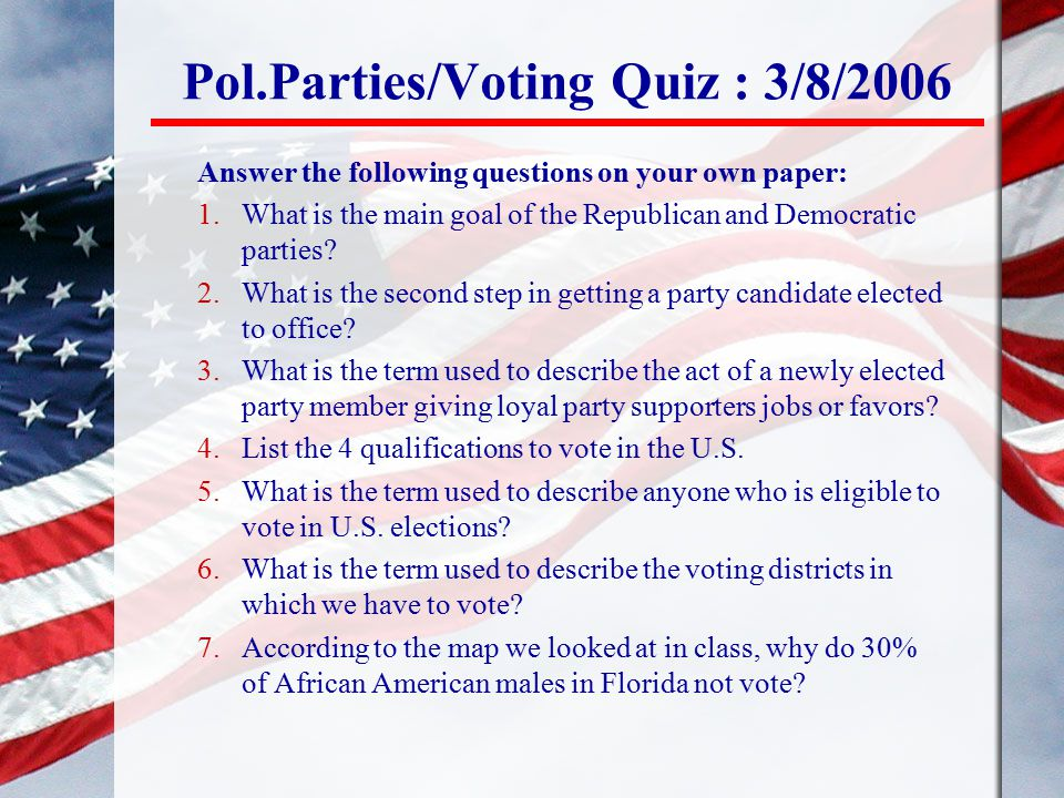 Pol.Parties/Voting Quiz : 3/8/2006 Answer the following questions on your own paper: 1.What is the main goal of the Republican and Democratic parties?