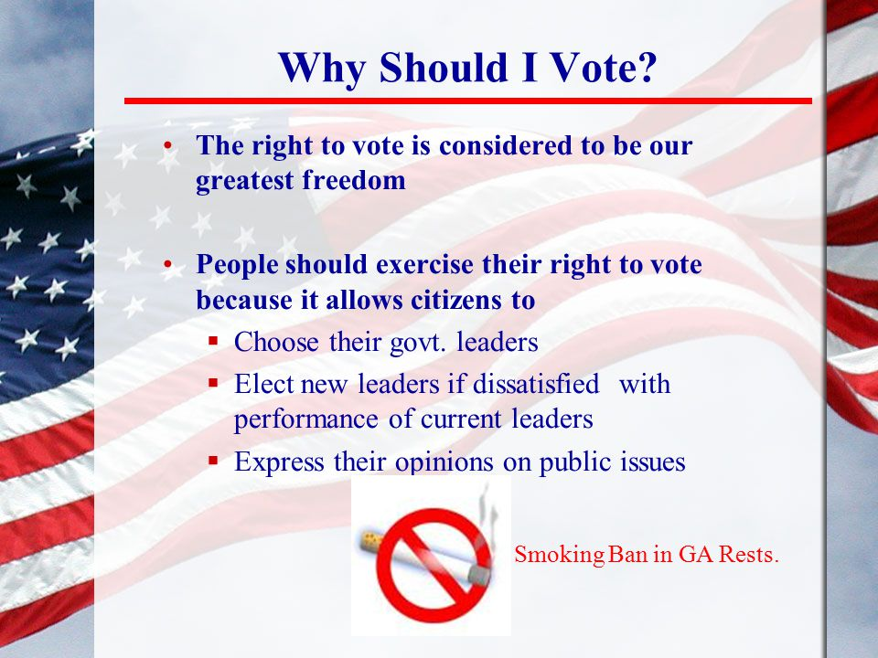 Why Should I Vote? The right to vote is considered to be our greatest freedom People should exercise their right to vote because it allows citizens to