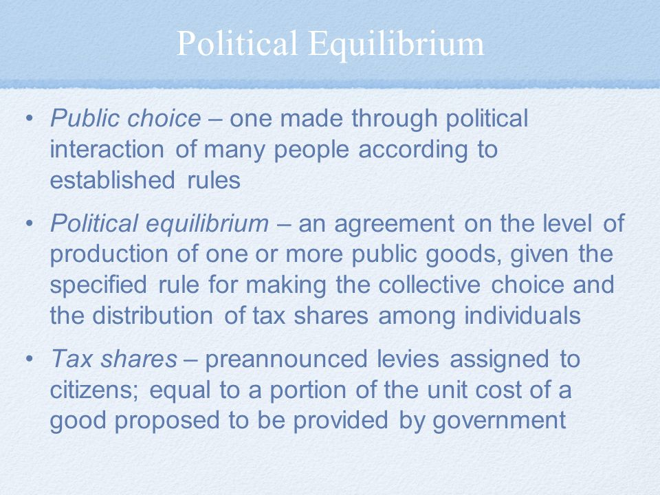 Political Equilibrium Public choice – one made through political interaction of many people according to established rules Political equilibrium – an agreement on the level of production of one or more public goods, given the specified rule for making the collective choice and the distribution of tax shares among individuals Tax shares – preannounced levies assigned to citizens; equal to a portion of the unit cost of a good proposed to be provided by government