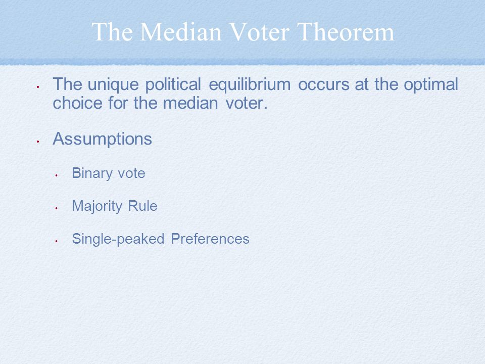 The Median Voter Theorem The unique political equilibrium occurs at the optimal choice for the median voter.