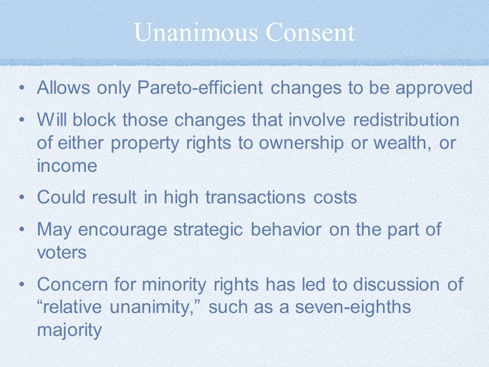 Unanimous Consent Allows only Pareto-efficient changes to be approved Will block those changes that involve redistribution of either property rights to ownership or wealth, or income Could result in high transactions costs May encourage strategic behavior on the part of voters Concern for minority rights has led to discussion of relative unanimity, such as a seven-eighths majority